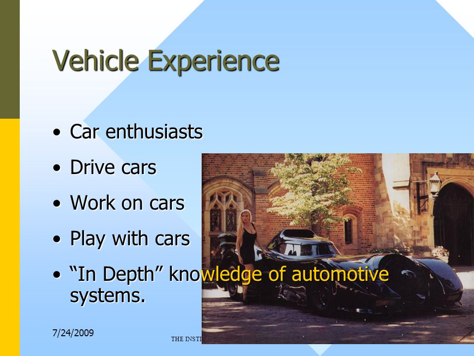 7/24/2009 THE INSTITUTE OF ELECTRICAL AND ELECTRONIC ENGINEERS 6 Vehicle Experience Car enthusiastsCar enthusiasts Drive carsDrive cars Work on carsWork on cars Play with carsPlay with cars In Depth knowledge of automotive systems. In Depth knowledge of automotive systems.