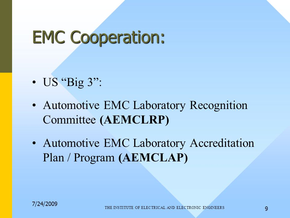 7/24/2009 THE INSTITUTE OF ELECTRICAL AND ELECTRONIC ENGINEERS 9 EMC Cooperation: US Big 3 : Automotive EMC Laboratory Recognition Committee (AEMCLRP) Automotive EMC Laboratory Accreditation Plan / Program (AEMCLAP)