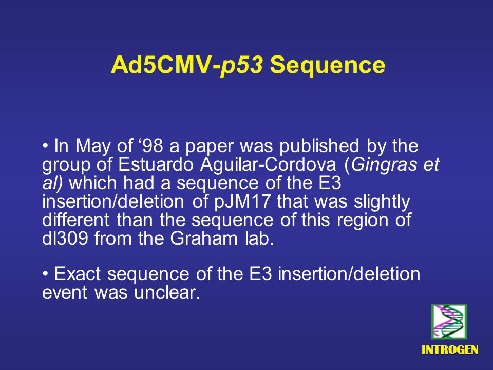 INTROGEN Ad5CMV-p53 Sequence In May of '98 a paper was published by the group of Estuardo Aguilar-Cordova (Gingras et al) which had a sequence of the E3 insertion/deletion of pJM17 that was slightly different than the sequence of this region of dl309 from the Graham lab.