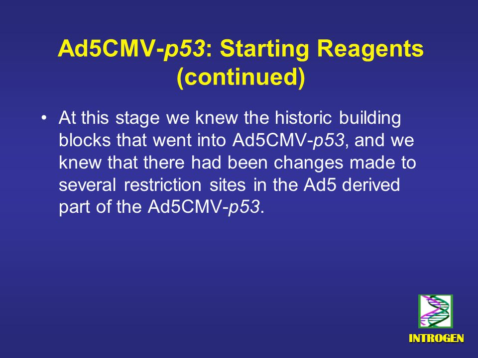 INTROGEN Ad5CMV-p53: Starting Reagents (continued) At this stage we knew the historic building blocks that went into Ad5CMV-p53, and we knew that there had been changes made to several restriction sites in the Ad5 derived part of the Ad5CMV-p53.