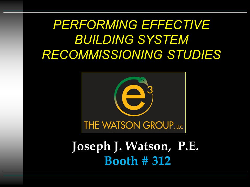 PERFORMING EFFECTIVE BUILDING SYSTEM RECOMMISSIONING STUDIES Joseph J. Watson, P.E. Booth # 312