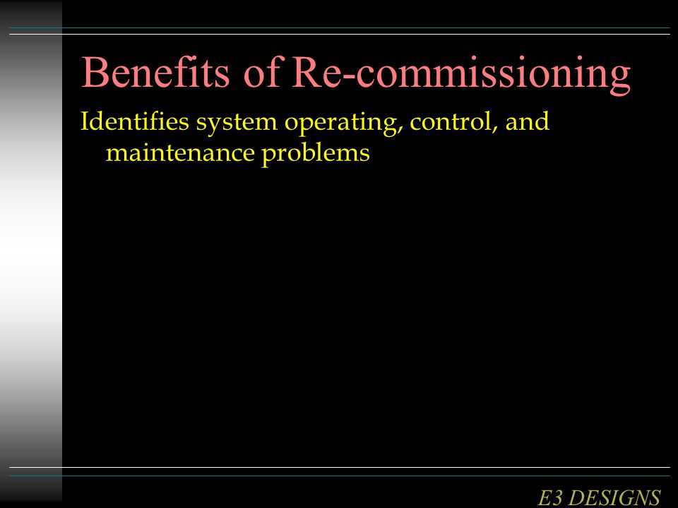Identifies system operating, control, and maintenance problems Benefits of Re-commissioning E3 DESIGNS