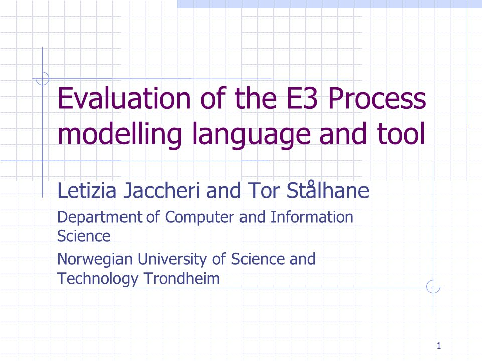 1 Evaluation of the E3 Process modelling language and tool Letizia Jaccheri and Tor Stålhane Department of Computer and Information Science Norwegian University of Science and Technology Trondheim