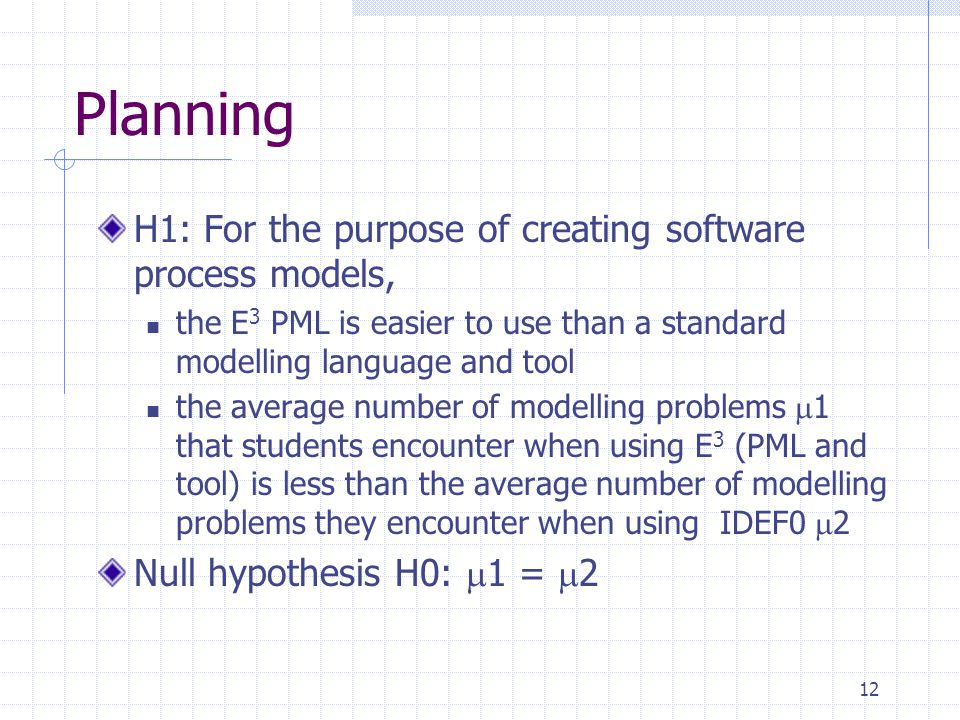 12 Planning H1: For the purpose of creating software process models, the E 3 PML is easier to use than a standard modelling language and tool the average number of modelling problems  1 that students encounter when using E 3 (PML and tool) is less than the average number of modelling problems they encounter when using IDEF0  2 Null hypothesis H0:  1 =  2