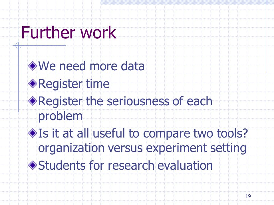 19 Further work We need more data Register time Register the seriousness of each problem Is it at all useful to compare two tools.
