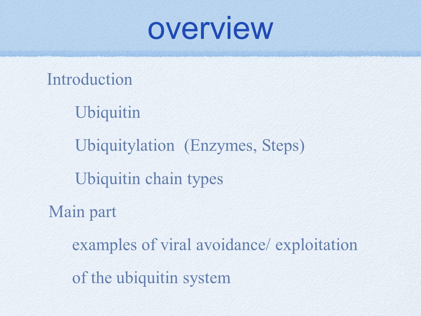 overview Introduction Ubiquitin Ubiquitylation (Enzymes, Steps) Ubiquitin chain types Main part examples of viral avoidance/ exploitation of the ubiquitin system