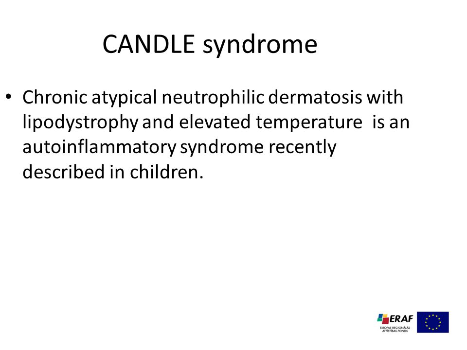 CANDLE syndrome Chronic atypical neutrophilic dermatosis with lipodystrophy and elevated temperature is an autoinflammatory syndrome recently described in children.