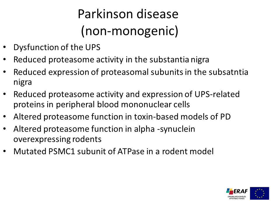 Parkinson disease (non-monogenic) Dysfunction of the UPS Reduced proteasome activity in the substantia nigra Reduced expression of proteasomal subunits in the subsatntia nigra Reduced proteasome activity and expression of UPS-related proteins in peripheral blood mononuclear cells Altered proteasome function in toxin-based models of PD Altered proteasome function in alpha -synuclein overexpressing rodents Mutated PSMC1 subunit of ATPase in a rodent model