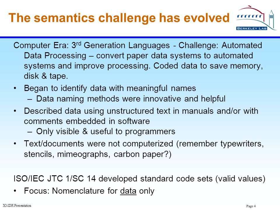 Page 4 XMDR Presentation The semantics challenge has evolved Computer Era: 3 rd Generation Languages - Challenge: Automated Data Processing – convert
