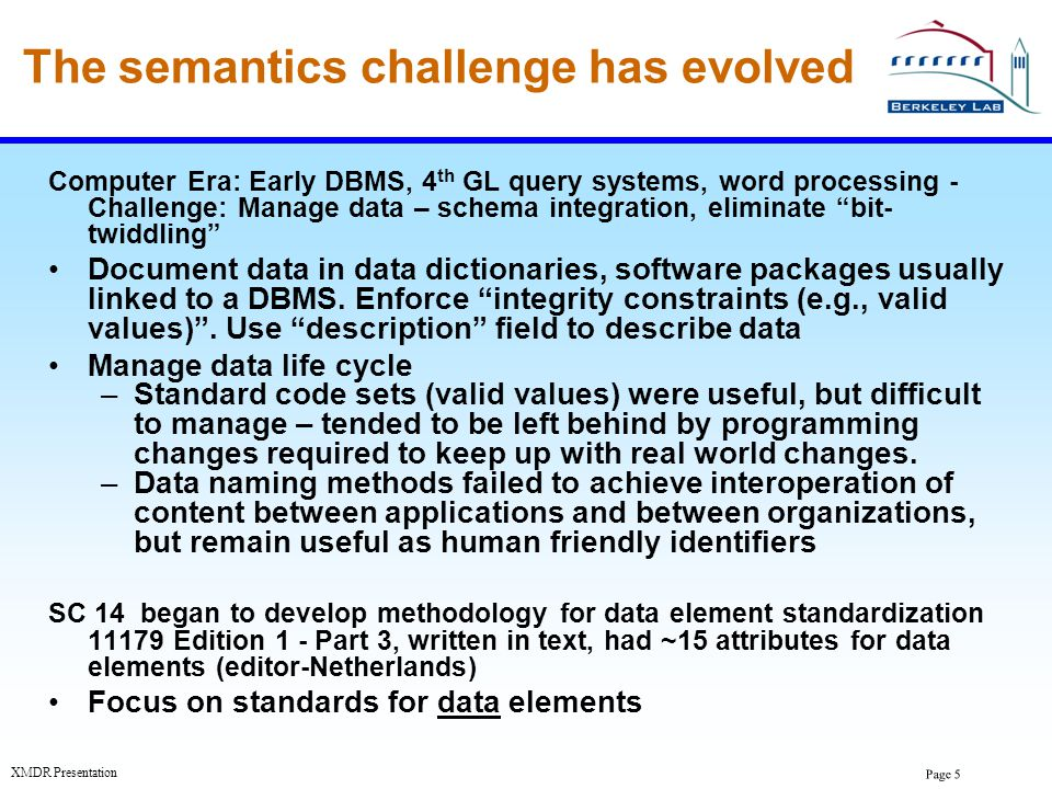 Page 6 XMDR Presentation The semantics challenge has evolved Computer Era: DBMS, query systems, word processing - challenge: Manage data – DBMS schema integration, data quality (continued) Began to model data and processes Modeling standards became useful, ERD, NIAM, UML Word processing began to capture text documents Keywords, glossaries, thesauri, and taxonomies became machine readable , but were treated as documents and were used manually SC 14 Developed methodology for data element standardization 11179 (E1) Parts 4 & 5 covered data definitions and names.