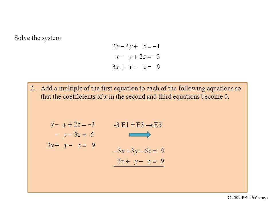  2009 PBLPathways Solve the system 2.Add a multiple of the first equation to each of the following equations so that the coefficients of x in the second and third equations become 0.