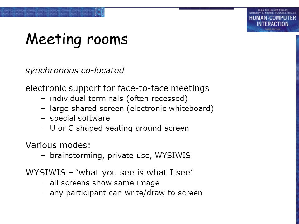 Meeting rooms synchronous co-located electronic support for face-to-face meetings –individual terminals (often recessed) –large shared screen (electro