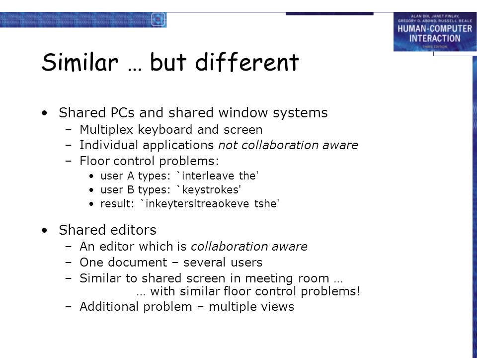 Similar … but different Shared PCs and shared window systems –Multiplex keyboard and screen –Individual applications not collaboration aware –Floor co
