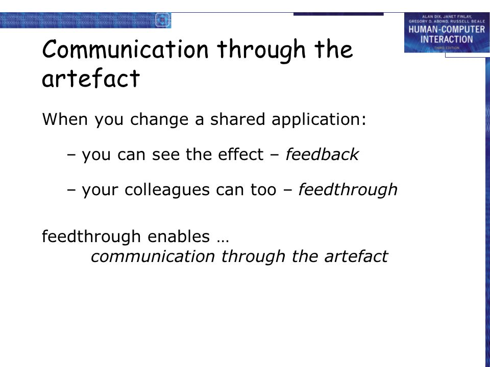 Communication through the artefact When you change a shared application: –you can see the effect – feedback –your colleagues can too – feedthrough fee