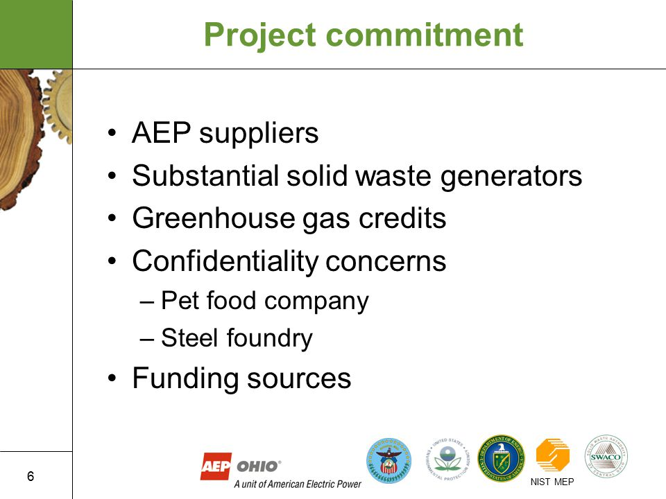 6 NIST MEP Project commitment AEP suppliers Substantial solid waste generators Greenhouse gas credits Confidentiality concerns –Pet food company –Steel foundry Funding sources
