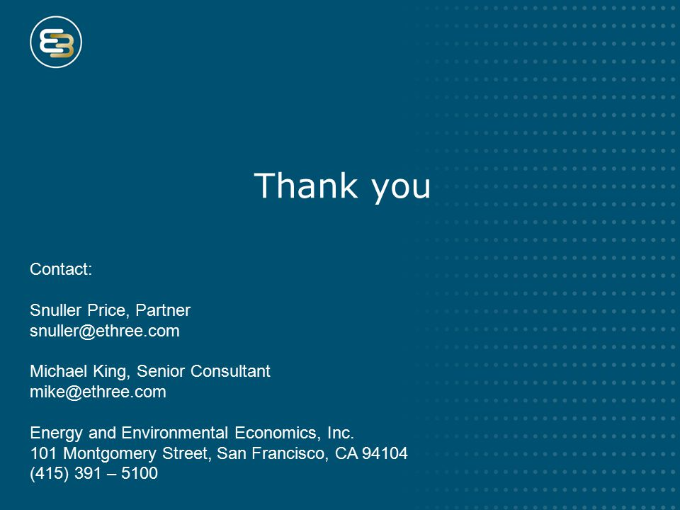 Thank you Contact: Snuller Price, Partner snuller@ethree.com Michael King, Senior Consultant mike@ethree.com Energy and Environmental Economics, Inc.