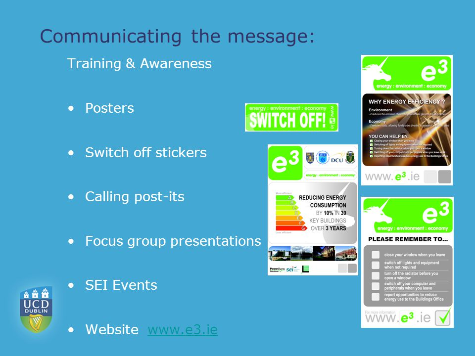 Communicating the message: Training & Awareness Posters Switch off stickers Calling post-its Focus group presentations SEI Events Website www.e3.iewww.e3.ie