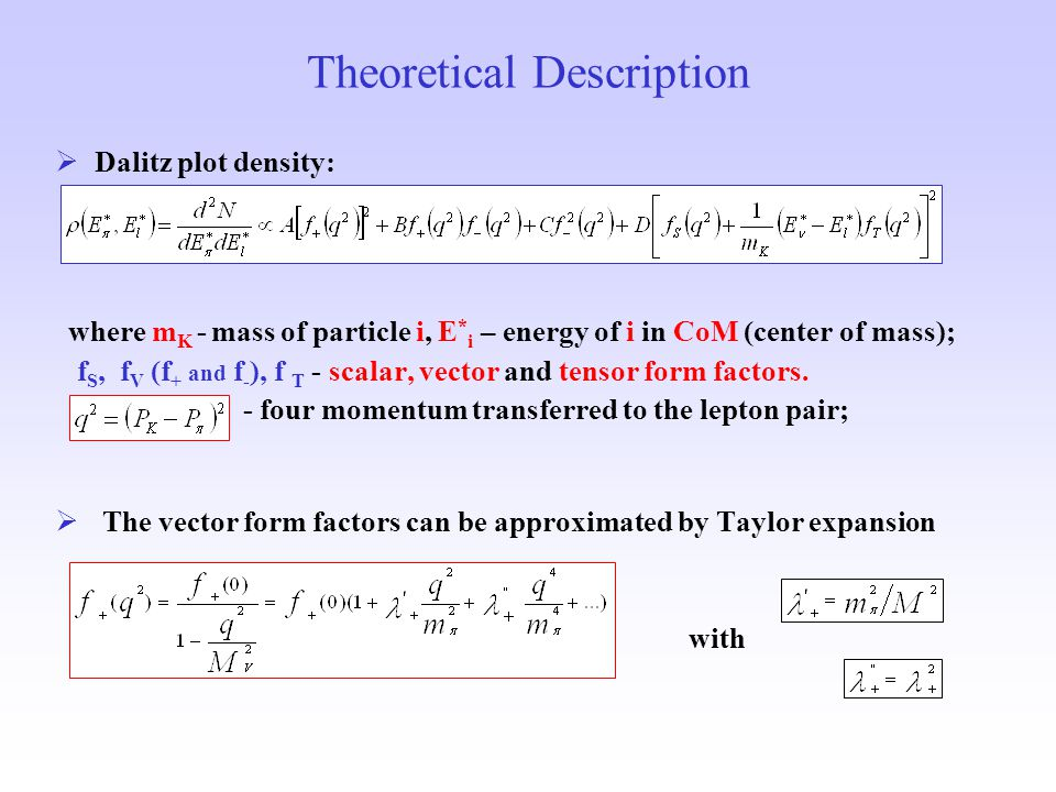 Theoretical Description  Dalitz plot density: where m K - mass of particle i, E * i – energy of i in CoM (center of mass); f S, f V (f + and f - ), f T - scalar, vector and tensor form factors.