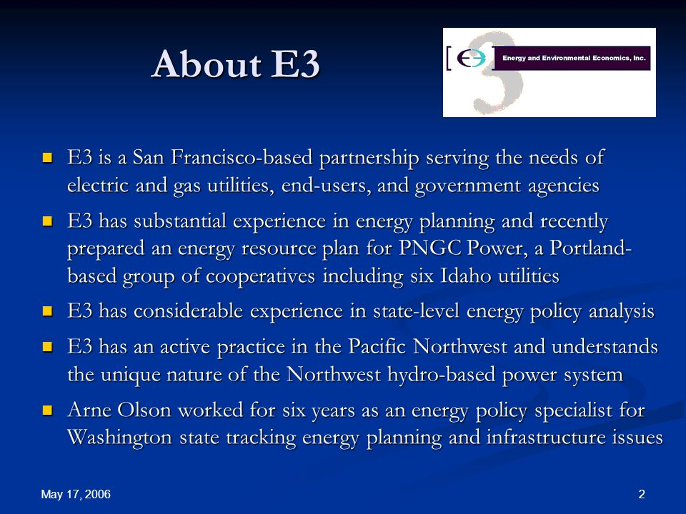 May 17, 2006 2 About E3 E3 is a San Francisco-based partnership serving the needs of electric and gas utilities, end-users, and government agencies E3 is a San Francisco-based partnership serving the needs of electric and gas utilities, end-users, and government agencies E3 has substantial experience in energy planning and recently prepared an energy resource plan for PNGC Power, a Portland- based group of cooperatives including six Idaho utilities E3 has substantial experience in energy planning and recently prepared an energy resource plan for PNGC Power, a Portland- based group of cooperatives including six Idaho utilities E3 has considerable experience in state-level energy policy analysis E3 has considerable experience in state-level energy policy analysis E3 has an active practice in the Pacific Northwest and understands the unique nature of the Northwest hydro-based power system E3 has an active practice in the Pacific Northwest and understands the unique nature of the Northwest hydro-based power system Arne Olson worked for six years as an energy policy specialist for Washington state tracking energy planning and infrastructure issues Arne Olson worked for six years as an energy policy specialist for Washington state tracking energy planning and infrastructure issues