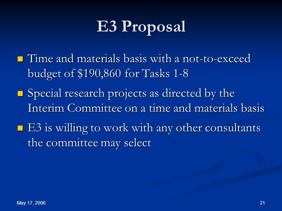 May 17, 2006 21 E3 Proposal Time and materials basis with a not-to-exceed budget of $190,860 for Tasks 1-8 Time and materials basis with a not-to-exceed budget of $190,860 for Tasks 1-8 Special research projects as directed by the Interim Committee on a time and materials basis Special research projects as directed by the Interim Committee on a time and materials basis E3 is willing to work with any other consultants the committee may select E3 is willing to work with any other consultants the committee may select