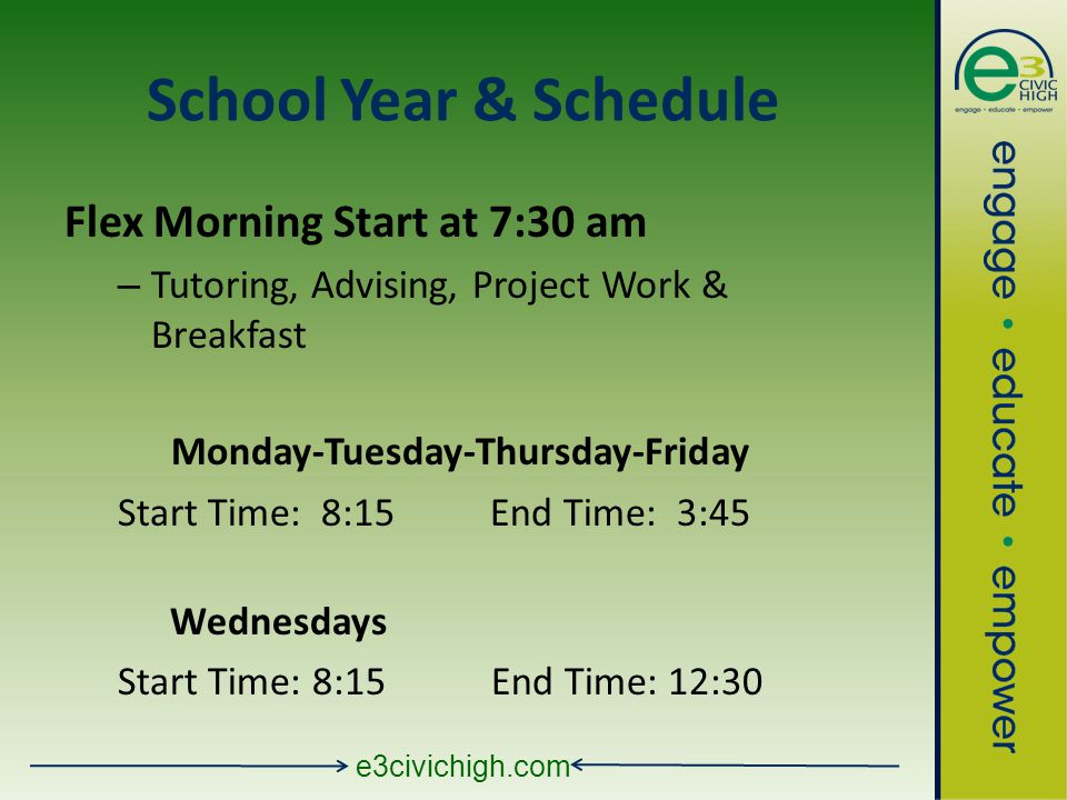 e3civichigh.com School Year & Schedule Flex Morning Start at 7:30 am – Tutoring, Advising, Project Work & Breakfast Monday-Tuesday-Thursday-Friday Start Time: 8:15 End Time: 3:45 Wednesdays Start Time: 8:15End Time: 12:30