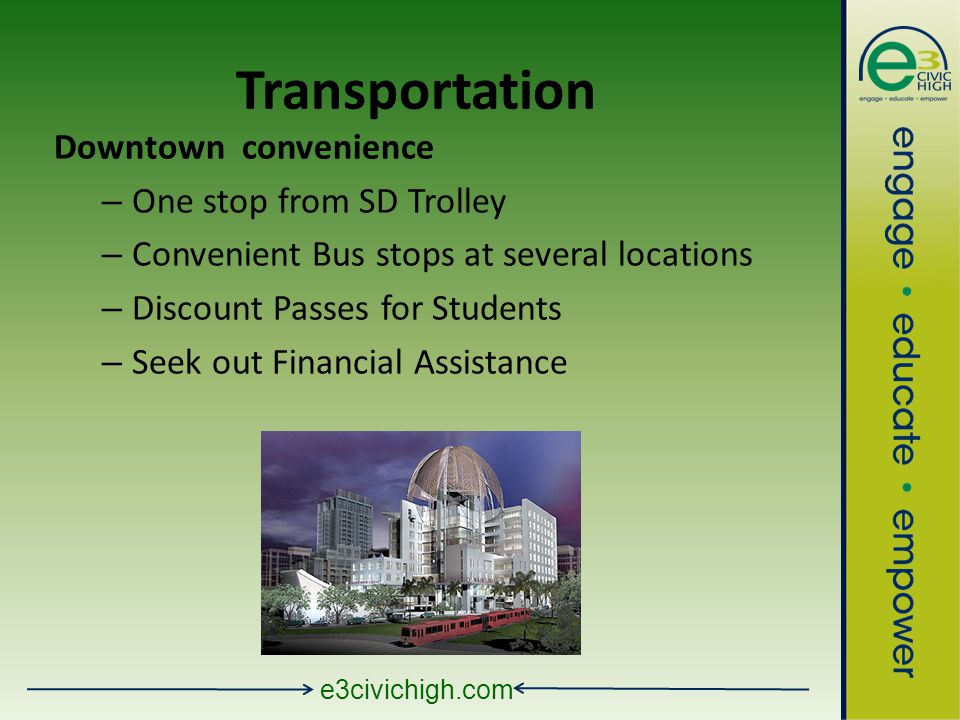 e3civichigh.com Transportation Downtown convenience – One stop from SD Trolley – Convenient Bus stops at several locations – Discount Passes for Students – Seek out Financial Assistance
