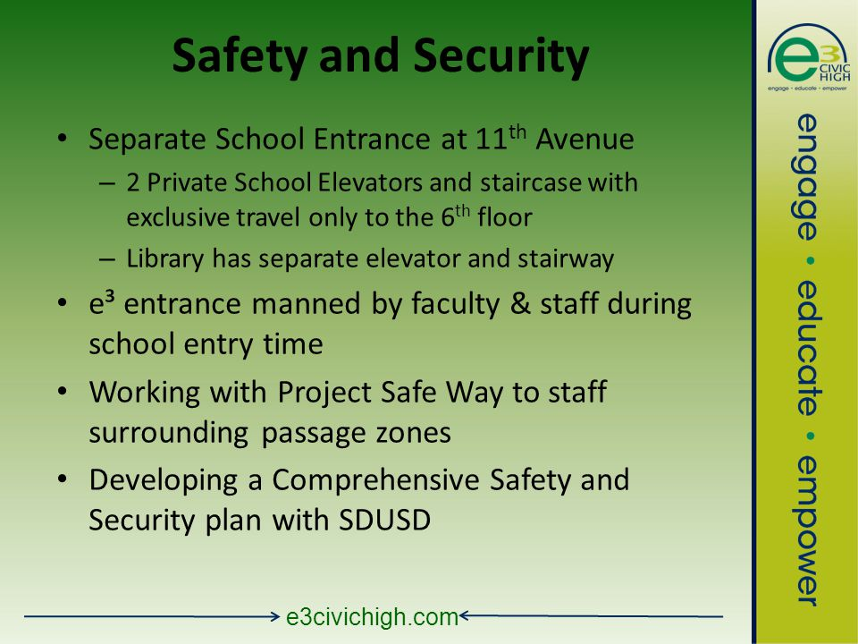 e3civichigh.com Safety and Security Separate School Entrance at 11 th Avenue – 2 Private School Elevators and staircase with exclusive travel only to the 6 th floor – Library has separate elevator and stairway e³ entrance manned by faculty & staff during school entry time Working with Project Safe Way to staff surrounding passage zones Developing a Comprehensive Safety and Security plan with SDUSD