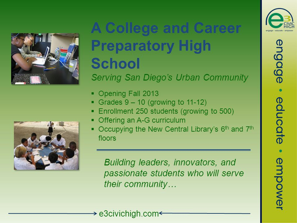 e3civichigh.com A College and Career Preparatory High School Serving San Diego's Urban Community  Opening Fall 2013  Grades 9 – 10 (growing to 11-12)  Enrollment 250 students (growing to 500)  Offering an A-G curriculum  Occupying the New Central Library's 6 th and 7 th floors Building leaders, innovators, and passionate students who will serve their community…