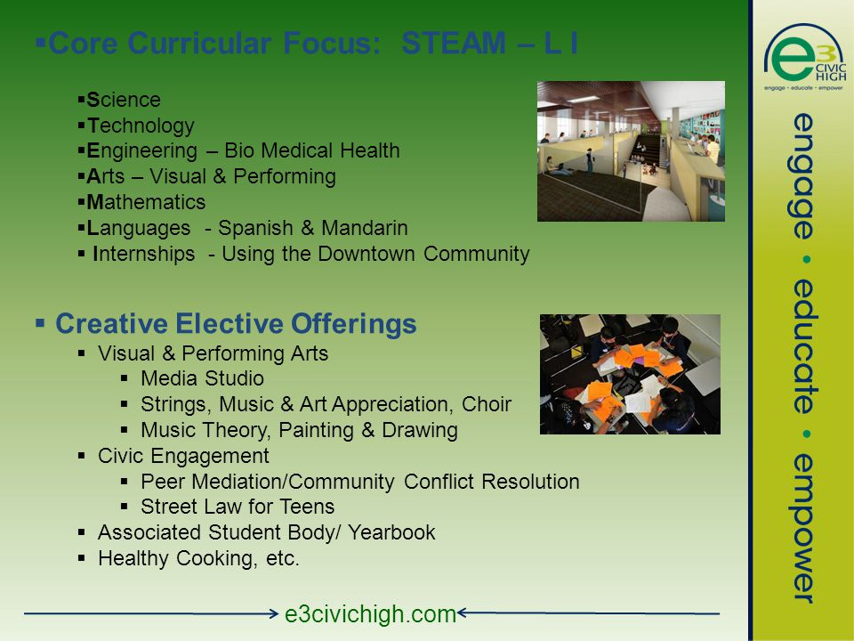 e3civichigh.com  Core Curricular Focus: STEAM – L I  Science  Technology  Engineering – Bio Medical Health  Arts – Visual & Performing  Mathematics  Languages - Spanish & Mandarin  Internships - Using the Downtown Community  Creative Elective Offerings  Visual & Performing Arts  Media Studio  Strings, Music & Art Appreciation, Choir  Music Theory, Painting & Drawing  Civic Engagement  Peer Mediation/Community Conflict Resolution  Street Law for Teens  Associated Student Body/ Yearbook  Healthy Cooking, etc.