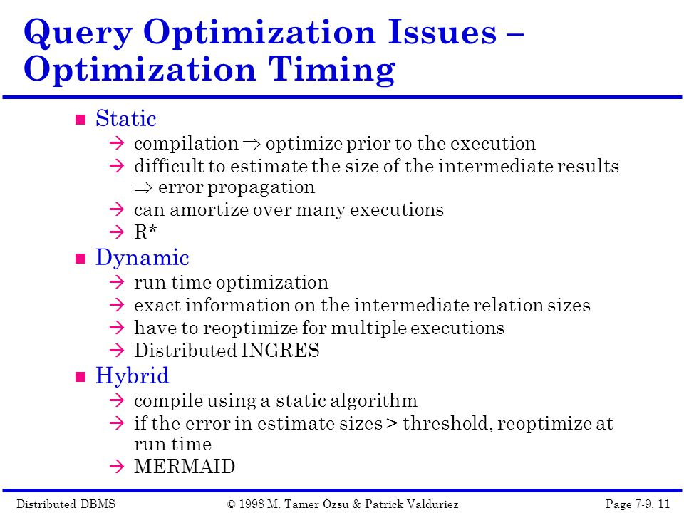 Distributed DBMSPage 7-9. 11© 1998 M. Tamer Özsu & Patrick Valduriez Query Optimization Issues – Optimization Timing Static  compilation  optimize p