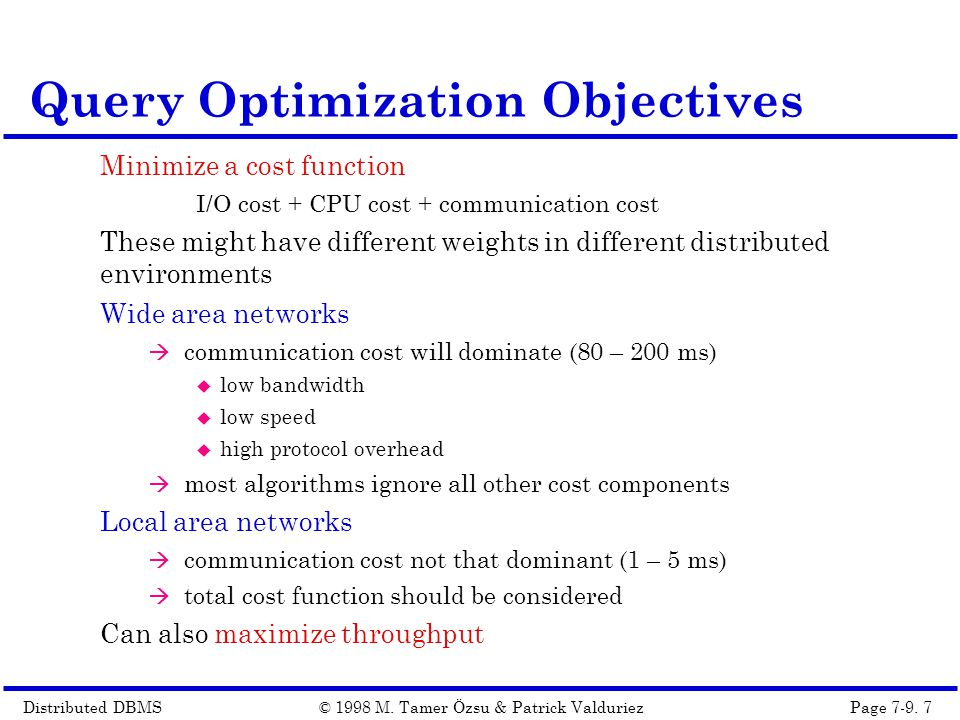 Distributed DBMSPage 7-9. 7© 1998 M. Tamer Özsu & Patrick Valduriez Minimize a cost function I/O cost + CPU cost + communication cost These might have