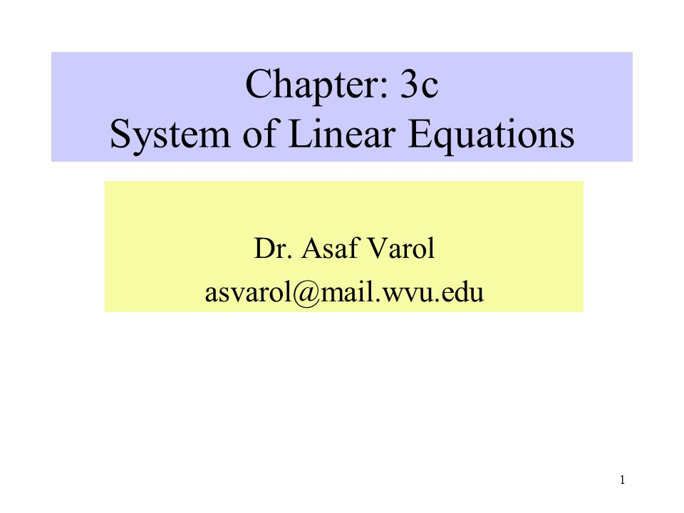 1 Chapter: 3c System of Linear Equations Dr. Asaf Varol asvarol@mail.wvu.edu