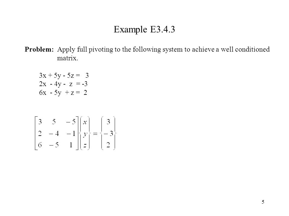5 Example E3.4.3 Problem: Apply full pivoting to the following system to achieve a well conditioned matrix.