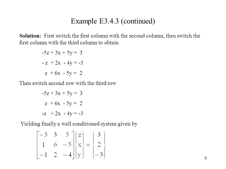 6 Example E3.4.3 (continued) Solution: First switch the first column with the second column, then switch the first column with the third column to obtain -5z + 3x + 5y = 3 - z + 2x - 4y = -3 z + 6x - 5y = 2 Then switch second row with the third row -5z + 3x + 5y = 3 z + 6x - 5y = 2 -z + 2x - 4y = -3 Yielding finally a well conditioned system given by