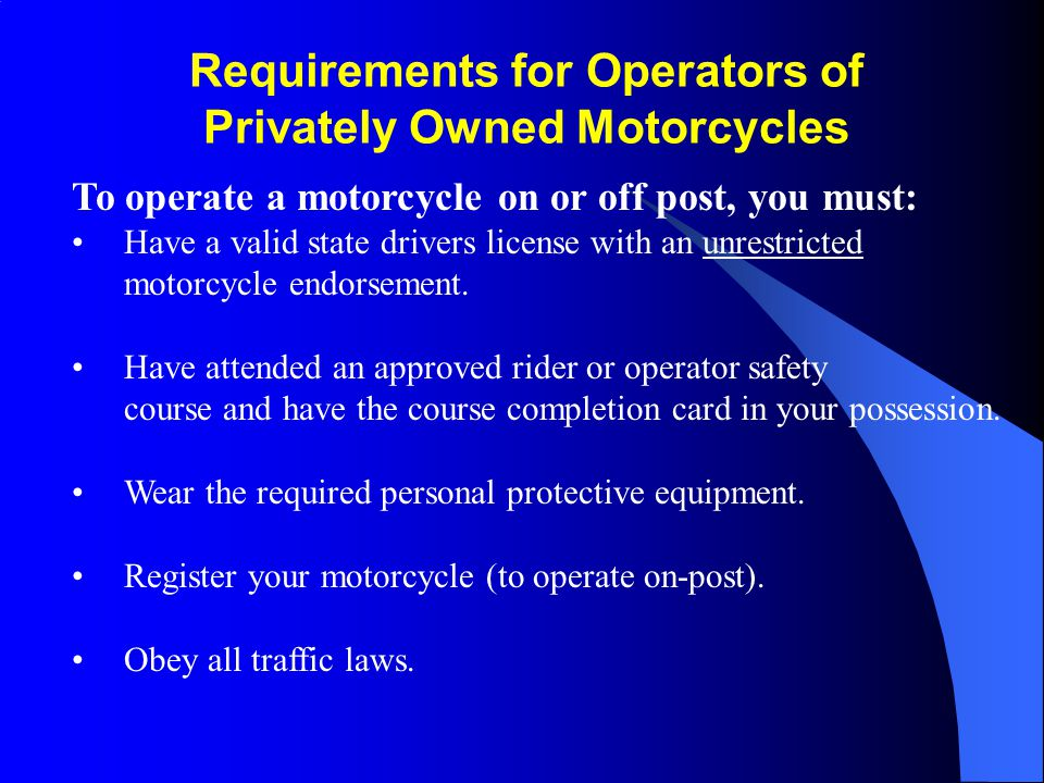 Licensing/Certification Requirements Operators of government and privately owned motorcycles, both street and off-road versions, (on DoD installations) must be appropriately licensed to operate on public highways.