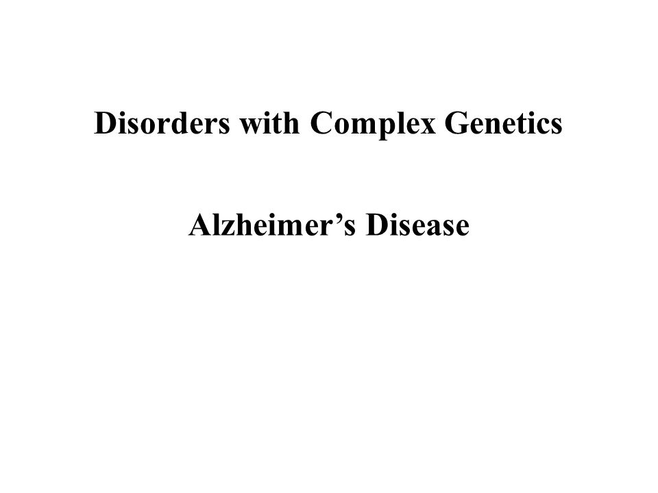 Disorders with Complex Genetics Alzheimer's Disease