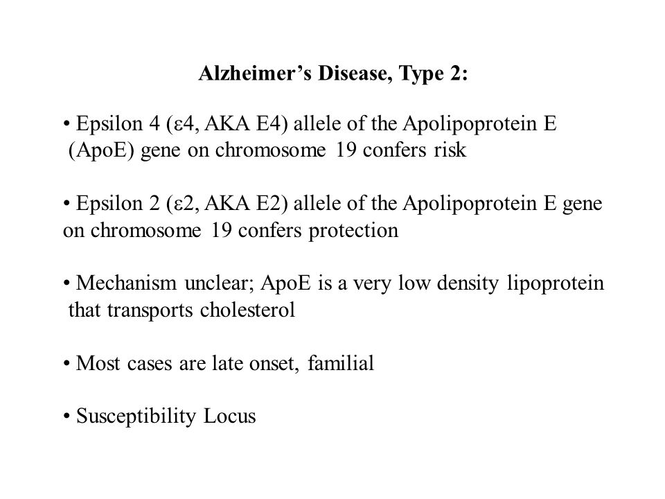Alzheimer's Disease, Type 2: Epsilon 4 (  4, AKA E4) allele of the Apolipoprotein E (ApoE) gene on chromosome 19 confers risk Epsilon 2 (  2, AKA E2) allele of the Apolipoprotein E gene on chromosome 19 confers protection Mechanism unclear; ApoE is a very low density lipoprotein that transports cholesterol Most cases are late onset, familial Susceptibility Locus