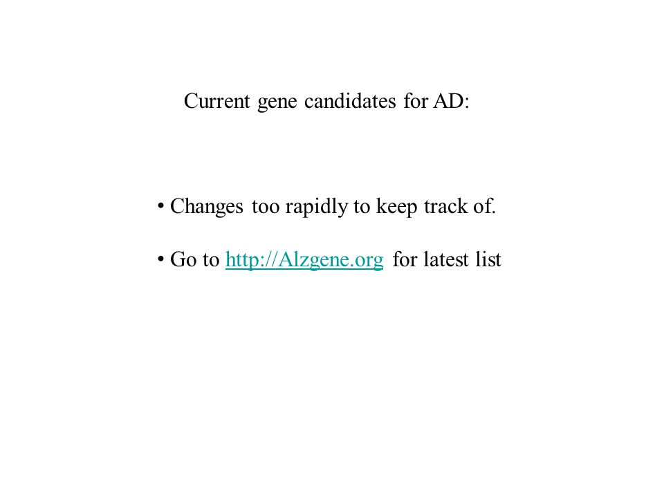 Current gene candidates for AD: Changes too rapidly to keep track of. Go to http://Alzgene.org for latest listhttp://Alzgene.org