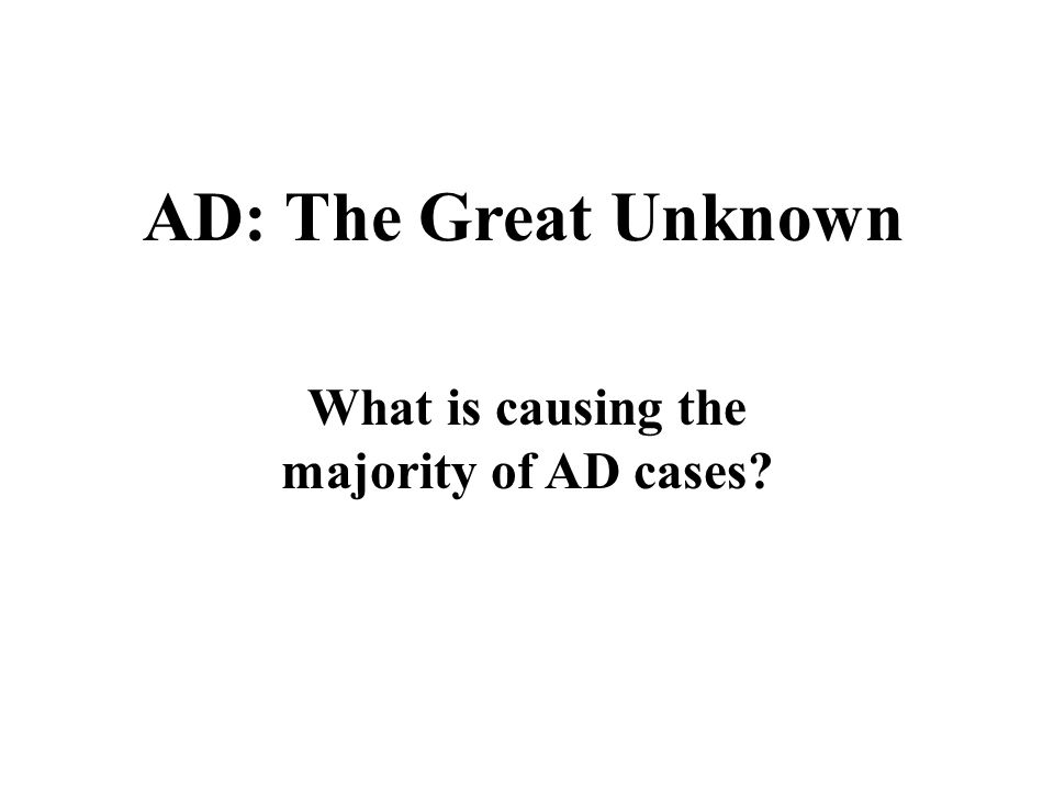 AD: The Great Unknown What is causing the majority of AD cases