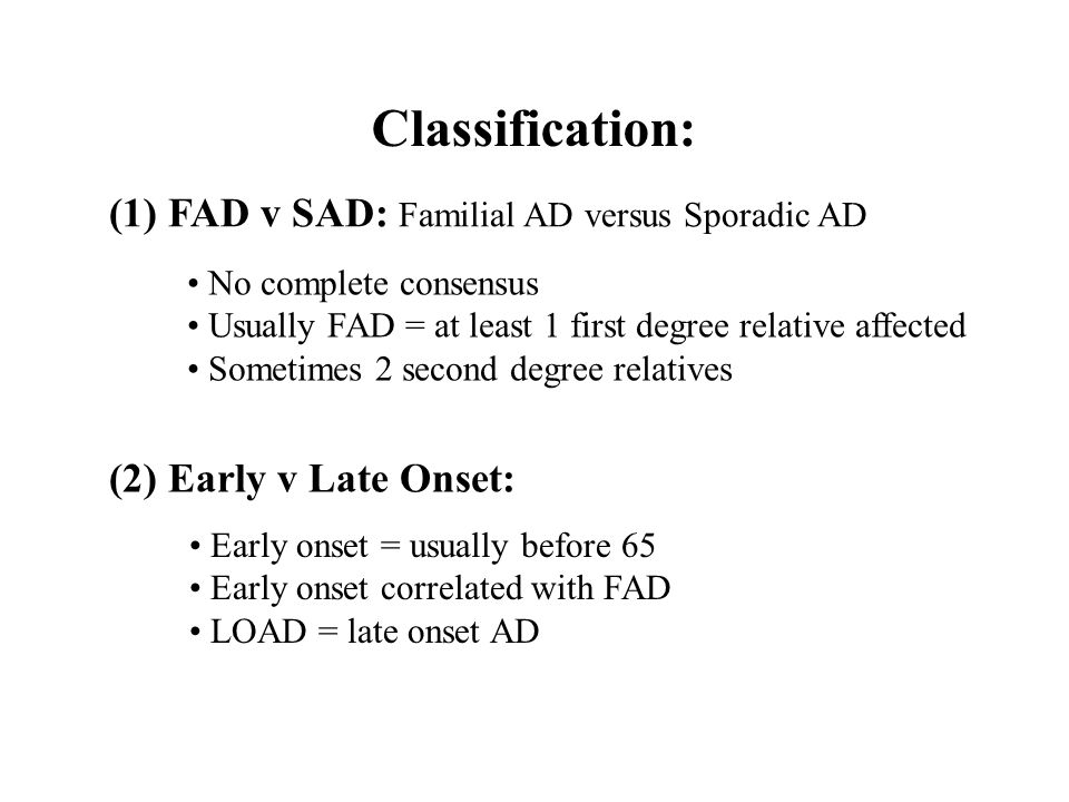 Classification: (1) FAD v SAD: Familial AD versus Sporadic AD No complete consensus Usually FAD = at least 1 first degree relative affected Sometimes 2 second degree relatives (2) Early v Late Onset: Early onset = usually before 65 Early onset correlated with FAD LOAD = late onset AD