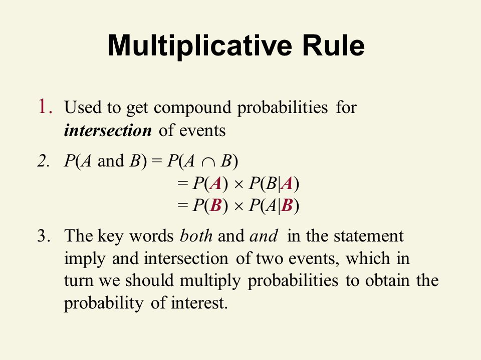 Multiplicative Rule 1. Used to get compound probabilities for intersection of events 2.P(A and B) = P(A  B) = P(A)  P(B|A) = P(B)  P(A|B) 3.The key