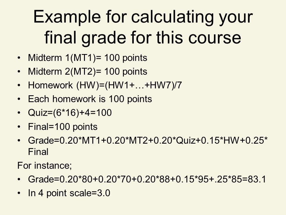 Example for calculating your final grade for this course Midterm 1(MT1)= 100 points Midterm 2(MT2)= 100 points Homework (HW)=(HW1+…+HW7)/7 Each homewo