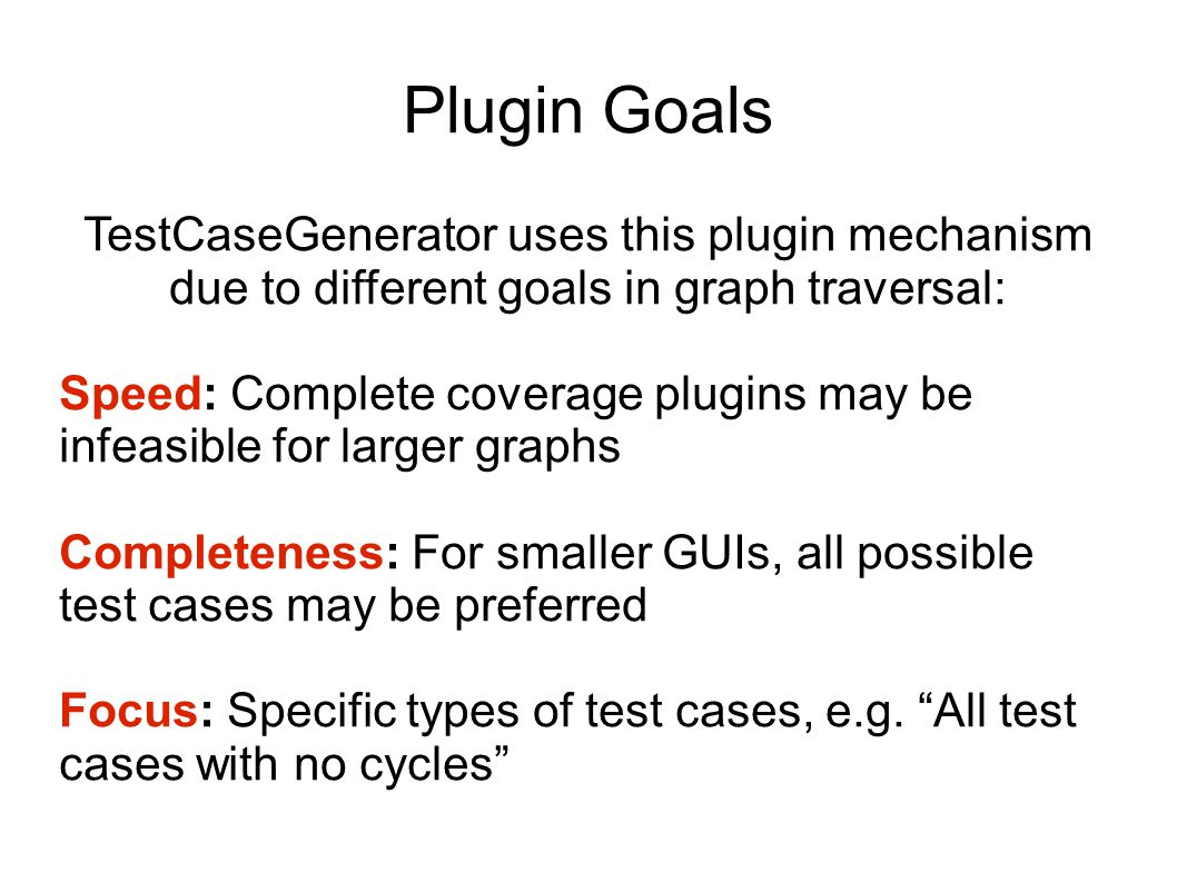 Plugin Goals TestCaseGenerator uses this plugin mechanism due to different goals in graph traversal: Speed: Complete coverage plugins may be infeasible for larger graphs Completeness: For smaller GUIs, all possible test cases may be preferred Focus: Specific types of test cases, e.g.
