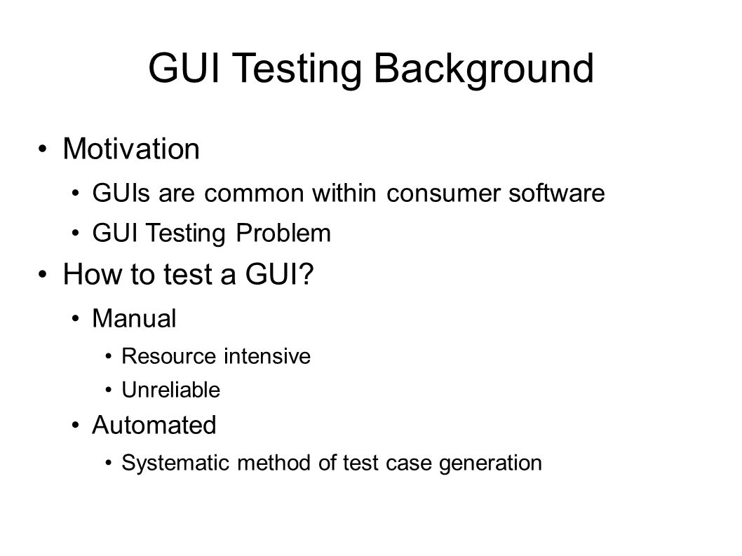 GUI Testing Background Motivation GUIs are common within consumer software GUI Testing Problem How to test a GUI.