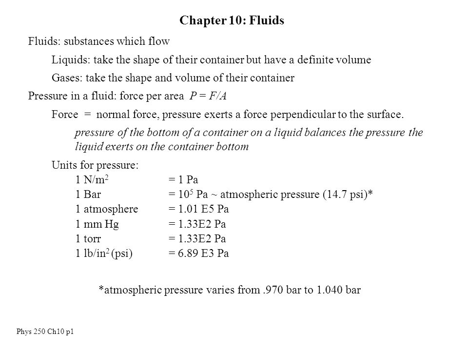 Phys 250 Ch10 p1 Chapter 10: Fluids Fluids: substances which flow Liquids: take the shape of their container but have a definite volume Gases: take the shape and volume of their container Pressure in a fluid: force per area P = F/A Force = normal force, pressure exerts a force perpendicular to the surface.