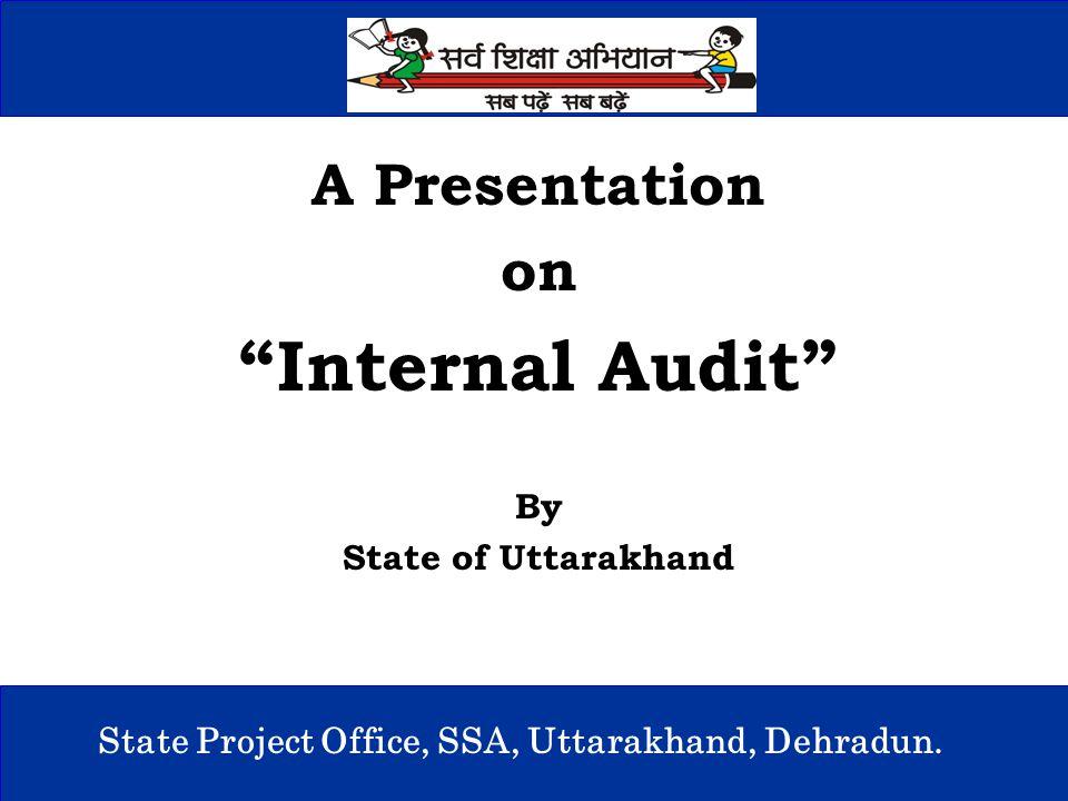 "1 State Project Office, SSA, Uttarakhand, Dehradun. A Presentation on ""Internal Audit"" By State of Uttarakhand"