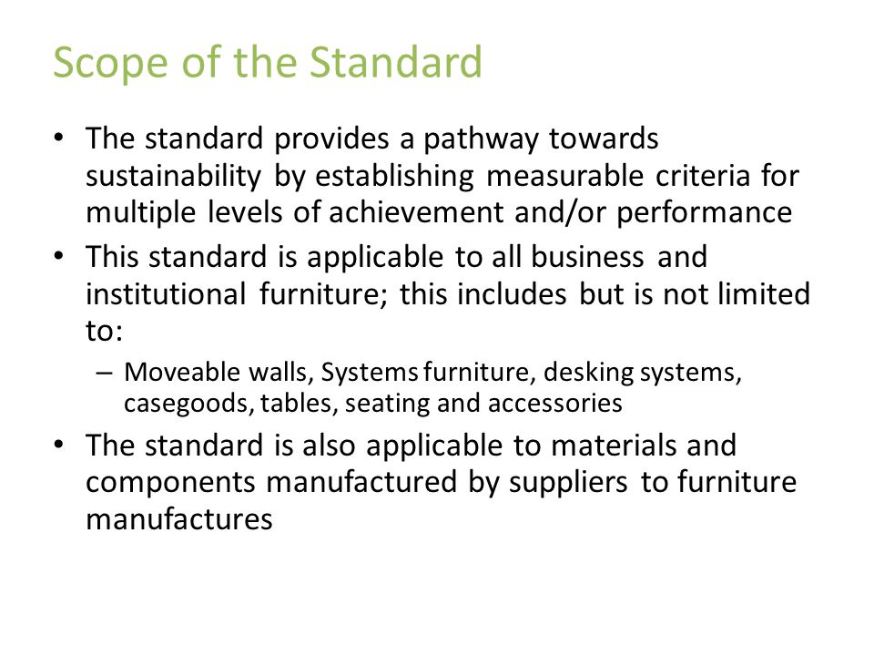 Scope of the Standard The standard provides a pathway towards sustainability by establishing measurable criteria for multiple levels of achievement and/or performance This standard is applicable to all business and institutional furniture; this includes but is not limited to: – Moveable walls, Systems furniture, desking systems, casegoods, tables, seating and accessories The standard is also applicable to materials and components manufactured by suppliers to furniture manufactures