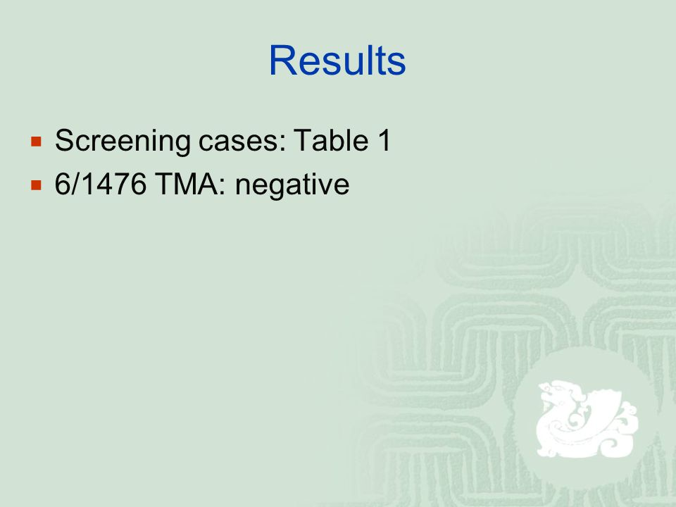  Screening cases: Table 1  6/1476 TMA: negative