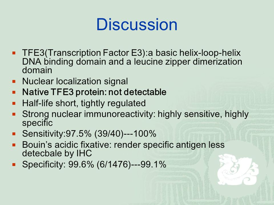 Discussion  TFE3(Transcription Factor E3):a basic helix-loop-helix DNA binding domain and a leucine zipper dimerization domain  Nuclear localization signal  Native TFE3 protein: not detectable  Half-life short, tightly regulated  Strong nuclear immunoreactivity: highly sensitive, highly specific  Sensitivity:97.5% (39/40)---100%  Bouin's acidic fixative: render specific antigen less detecbale by IHC  Specificity: 99.6% (6/1476)---99.1%