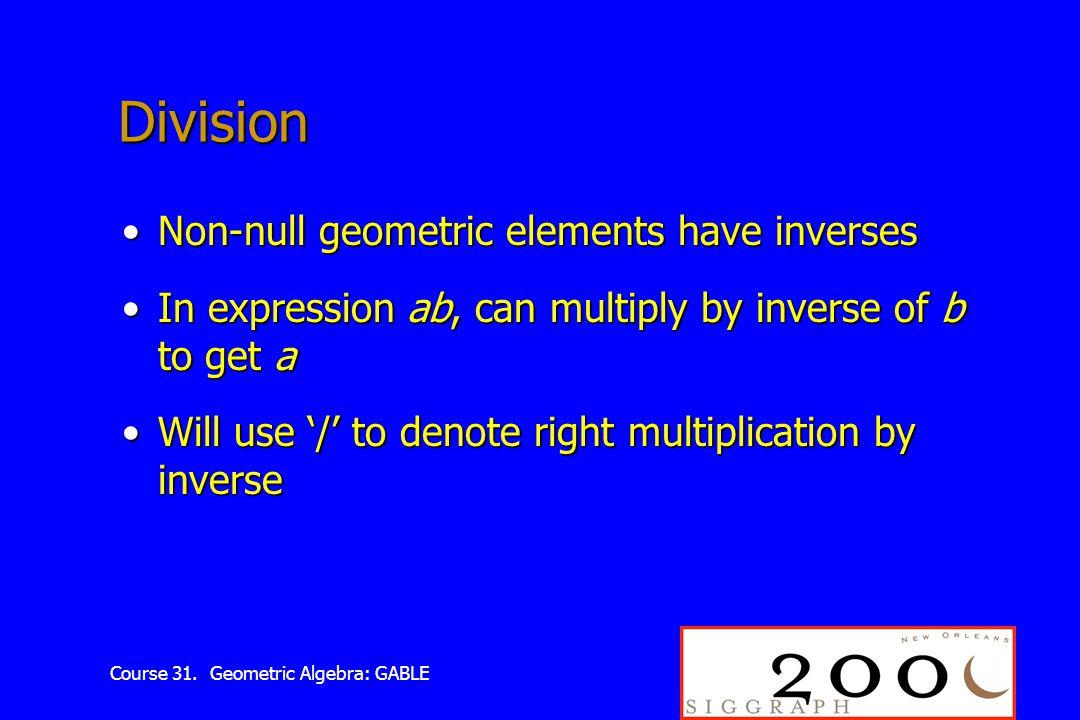 Course 31. Geometric Algebra: GABLE Division Non-null geometric elements have inversesNon-null geometric elements have inverses In expression ab, can